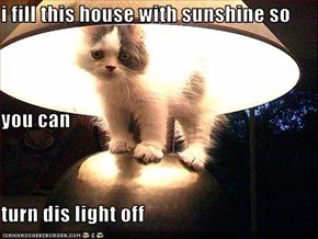 i fill this house with sunshine so you can turn dis light off