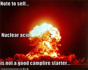 Note to self...  Nuclear acid  is not a good campfire starter...