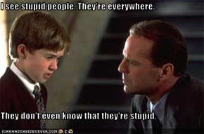 I see stupid people. They're everywhere.   They don't even know that they're stupid.