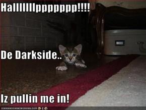 Halllllllppppppp!!!! De Darkside.. Iz pullin me in!
