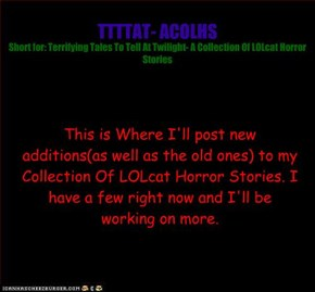 Terrifying Tales To Tell At Twilight- A Collection of LOLcat Horror Stories
