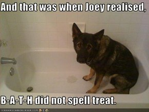 And that was when Joey realised,  B-A-T-H did not spell treat.