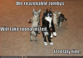 We reazonable zombys Will take toona insted. Iz totaly fine.