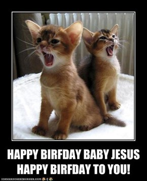 HAPPY BIRFDAY BABY JESUS HAPPY BIRFDAY TO YOU!