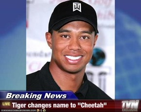"Breaking News - Tiger changes name to ""Cheetah"""