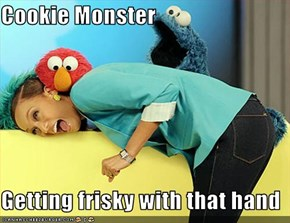 Cookie Monster  Getting frisky with that hand