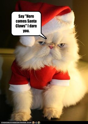 "Say ""Here comes Santa Claws"" I dare you."