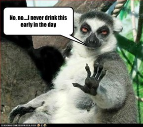 No, no....I never drink this early in the day