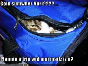 Goin sumwher Nuri????....  Plannin a trip wid mai mailz iz u?