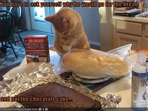 You have to ask yourself why he would go for the bread   and not the chocolate cake...