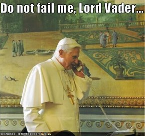 Do not fail me, Lord Vader...