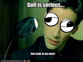Golf is serious....