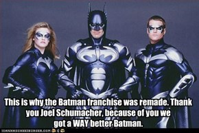 This is why the Batman franchise was remade. Thank you Joel Schumacher, because of you we                          got a WAY better Batman.