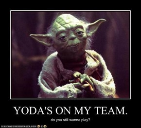 YODA'S ON MY TEAM.