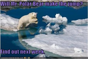 Will Mr. Polar Bear make the jump?  Find out next week.