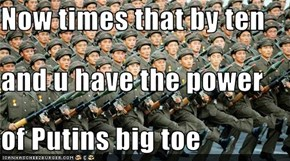 Now times that by ten and u have the power  of Putins big toe