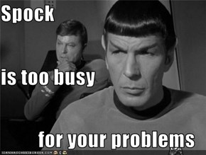 Spock is too busy for your problems