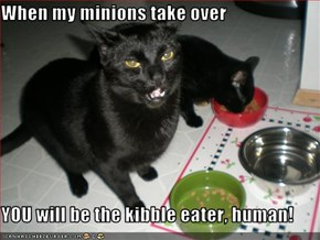 When my minions take over   YOU will be the kibble eater, human!