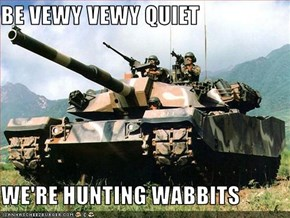 BE VEWY VEWY QUIET  WE'RE HUNTING WABBITS