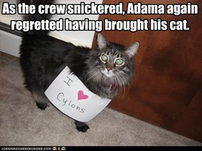 As the crew snickered, Adama again regretted having brought his cat.