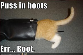 Puss in boots  Err... Boot.