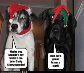 Maybe  dey shouldn't  hav bilded a fire befor Santy Claws comeded
