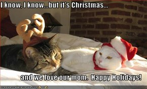 I know, I know...but it's Christmas...   and we love our mom.  Happy Holidays!