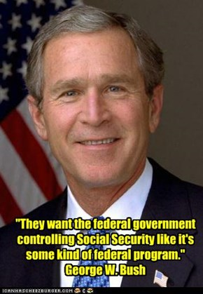 """They want the federal government controlling Social Security like it's some kind of federal program."" George W. Bush"