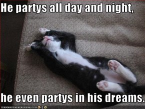 He partys all day and night,  he even partys in his dreams.