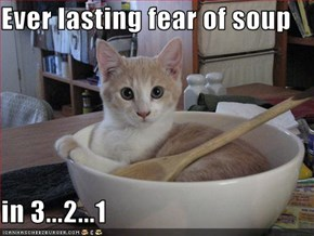 Ever lasting fear of soup  in 3...2...1