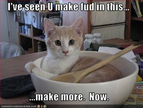 I've seen U make fud in this...  ...make more.  Now.