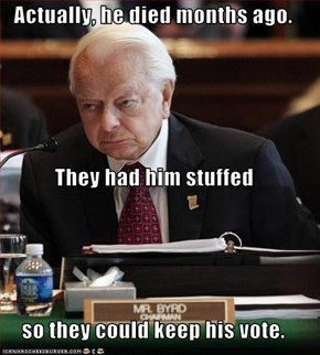 Actually, he died months ago. They had him stuffed so they could keep his vote.