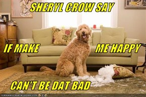 SHERYL CROW SAY  IF MAKE                          ME HAPPY     CAN'T BE DAT BAD