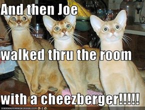 And then Joe walked thru the room with a cheezberger!!!!!