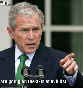 You...  are going on the axis of evil list