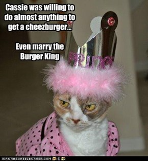 Cassie was willing to do almost anything to get a cheezburger...  Even marry the Burger King