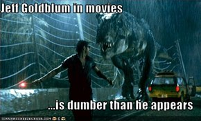 Jeff Goldblum in movies  ...is dumber than he appears