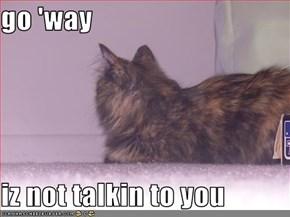 go 'way  iz not talkin to you
