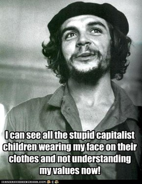 I can see all the stupid capitalist children wearing my face on their clothes and not understanding my values now!