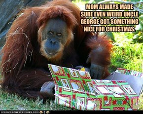 MOM ALWAYS MADE SURE EVEN WEIRD UNCLE GEORGE GOT SOMETHING NICE FOR CHRISTMAS.