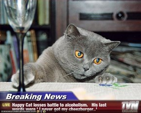 Breaking News - Happy Cat losses battle to alcoholism.   His last words were ' I never got my cheezburger..'