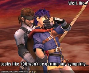 Well, Ike...  Looks like YOU won't be getting any sympathy...