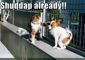 Shuddap already!!