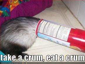 take a crum, eat a crum