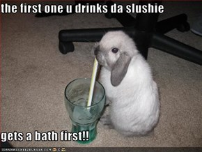 the first one u drinks da slushie  gets a bath first!!