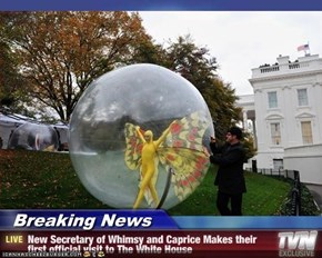 Breaking News - New Secretary of Whimsy and Caprice Makes their first official visit to The White House