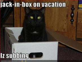 jack-in-box on vacation  Iz subbing