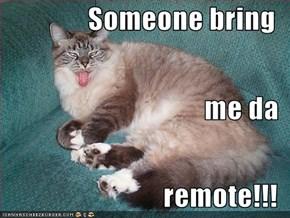 Someone bring me da remote!!!
