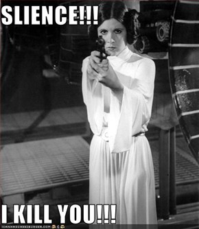 SLIENCE!!!  I KILL YOU!!!