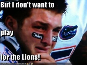 But I don't want to  play for the Lions!
